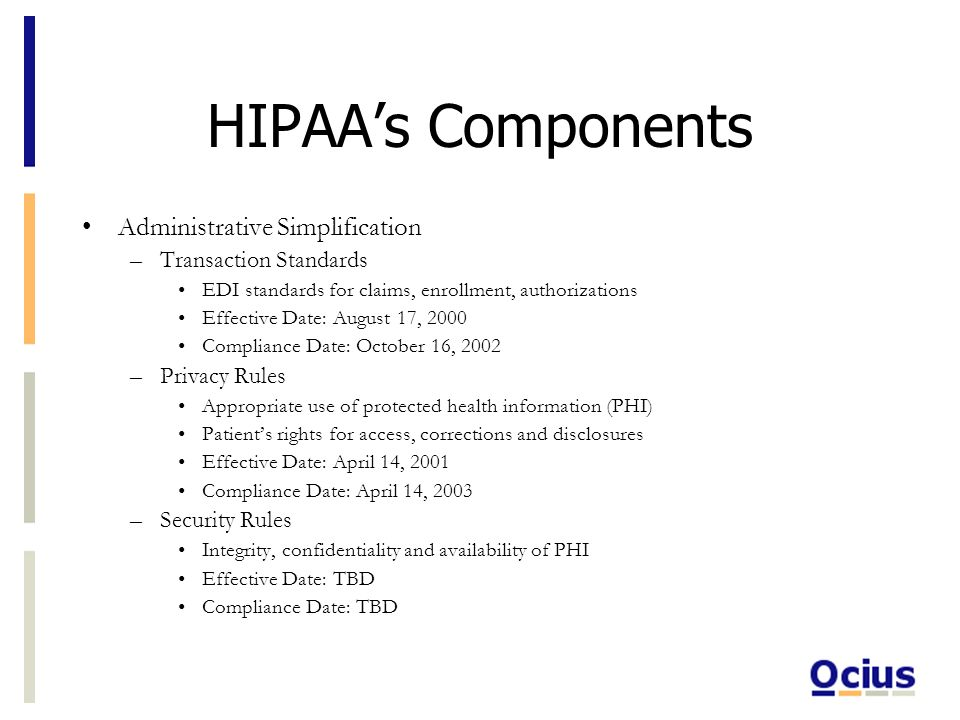 HIPAAs Components Administrative Simplification –Transaction Standards EDI standards for claims, enrollment, authorizations Effective Date: August 17, 2000 Compliance Date: October 16, 2002 –Privacy Rules Appropriate use of protected health information (PHI) Patients rights for access, corrections and disclosures Effective Date: April 14, 2001 Compliance Date: April 14, 2003 –Security Rules Integrity, confidentiality and availability of PHI Effective Date: TBD Compliance Date: TBD