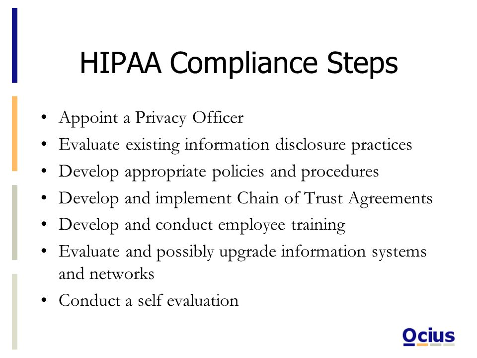HIPAA Compliance Steps Appoint a Privacy Officer Evaluate existing information disclosure practices Develop appropriate policies and procedures Develop and implement Chain of Trust Agreements Develop and conduct employee training Evaluate and possibly upgrade information systems and networks Conduct a self evaluation