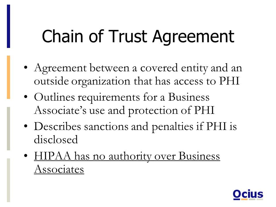 Chain of Trust Agreement Agreement between a covered entity and an outside organization that has access to PHI Outlines requirements for a Business Associates use and protection of PHI Describes sanctions and penalties if PHI is disclosed HIPAA has no authority over Business Associates