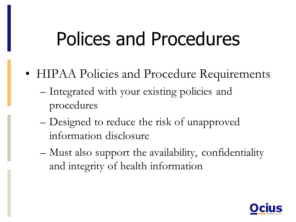 Polices and Procedures HIPAA Policies and Procedure Requirements –Integrated with your existing policies and procedures –Designed to reduce the risk of unapproved information disclosure –Must also support the availability, confidentiality and integrity of health information