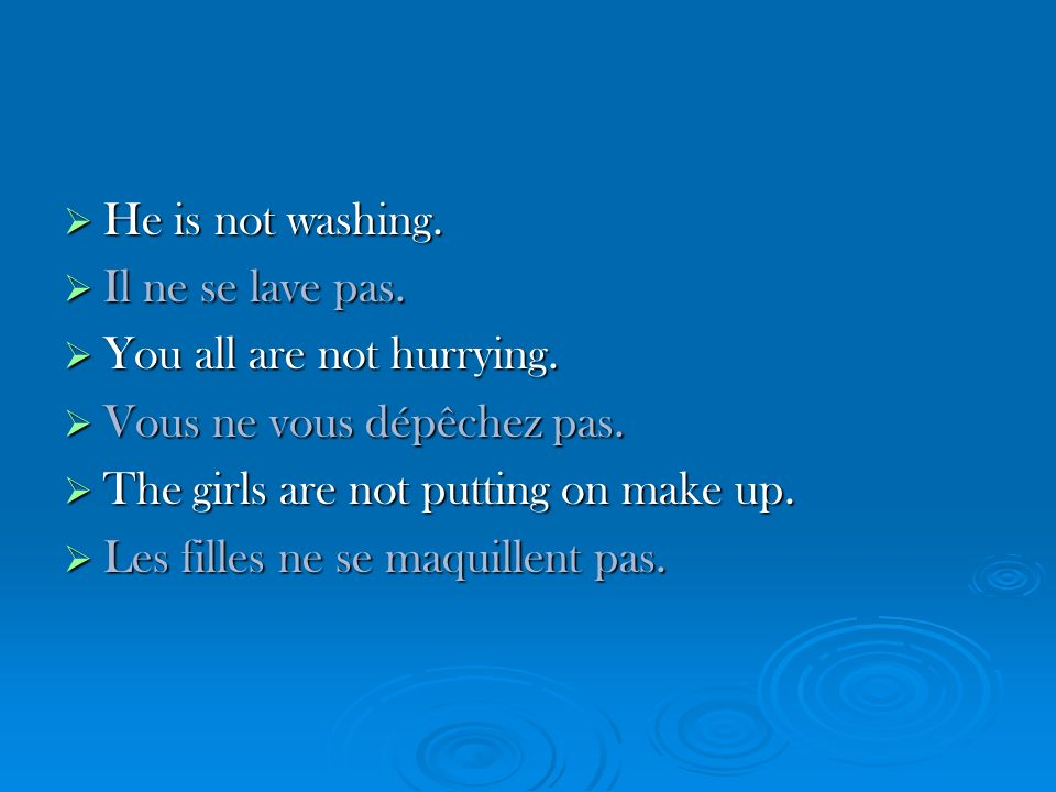 He He is not washing. Il Il ne se lave pas. You You all are not hurrying.