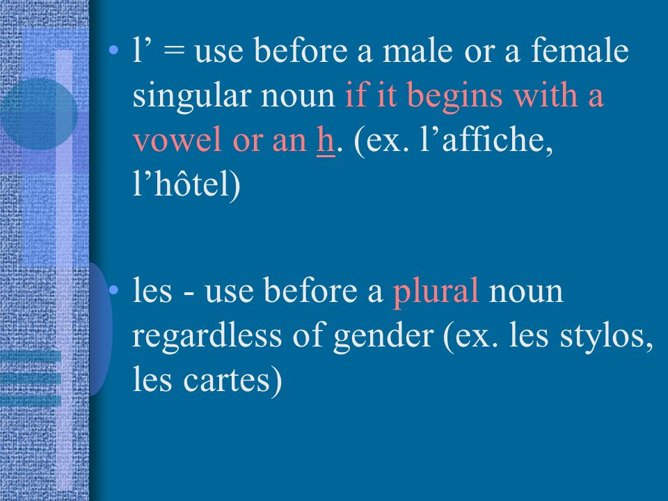 l = use before a male or a female singular noun if it begins with a vowel or an h.