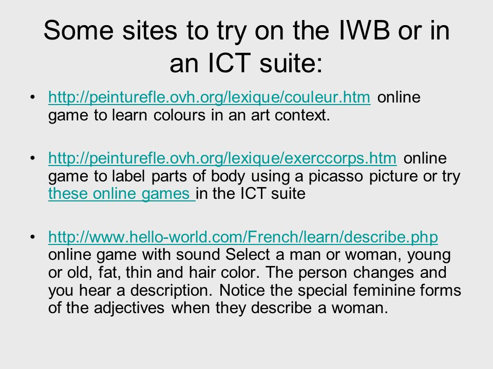 Some sites to try on the IWB or in an ICT suite:   online game to learn colours in an art context.    online game to label parts of body using a picasso picture or try these online games in the ICT suitehttp://peinturefle.ovh.org/lexique/exerccorps.htm these online games   online game with sound Select a man or woman, young or old, fat, thin and hair color.