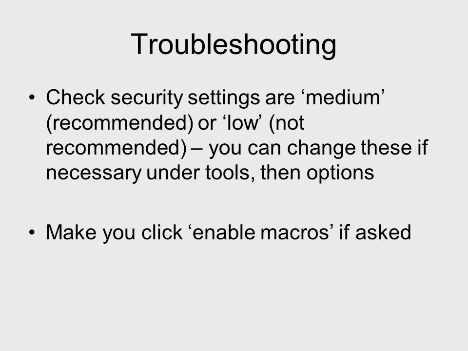 Troubleshooting Check security settings are medium (recommended) or low (not recommended) – you can change these if necessary under tools, then options Make you click enable macros if asked