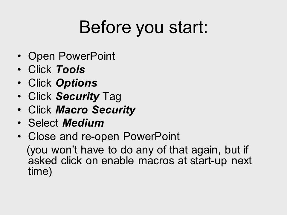 Before you start: Open PowerPoint Click Tools Click Options Click Security Tag Click Macro Security Select Medium Close and re-open PowerPoint (you wont have to do any of that again, but if asked click on enable macros at start-up next time)