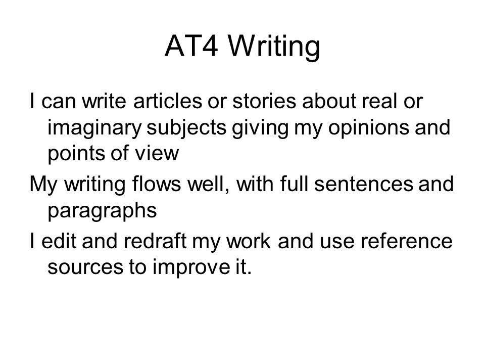AT4 Writing I can write articles or stories about real or imaginary subjects giving my opinions and points of view My writing flows well, with full sentences and paragraphs I edit and redraft my work and use reference sources to improve it.