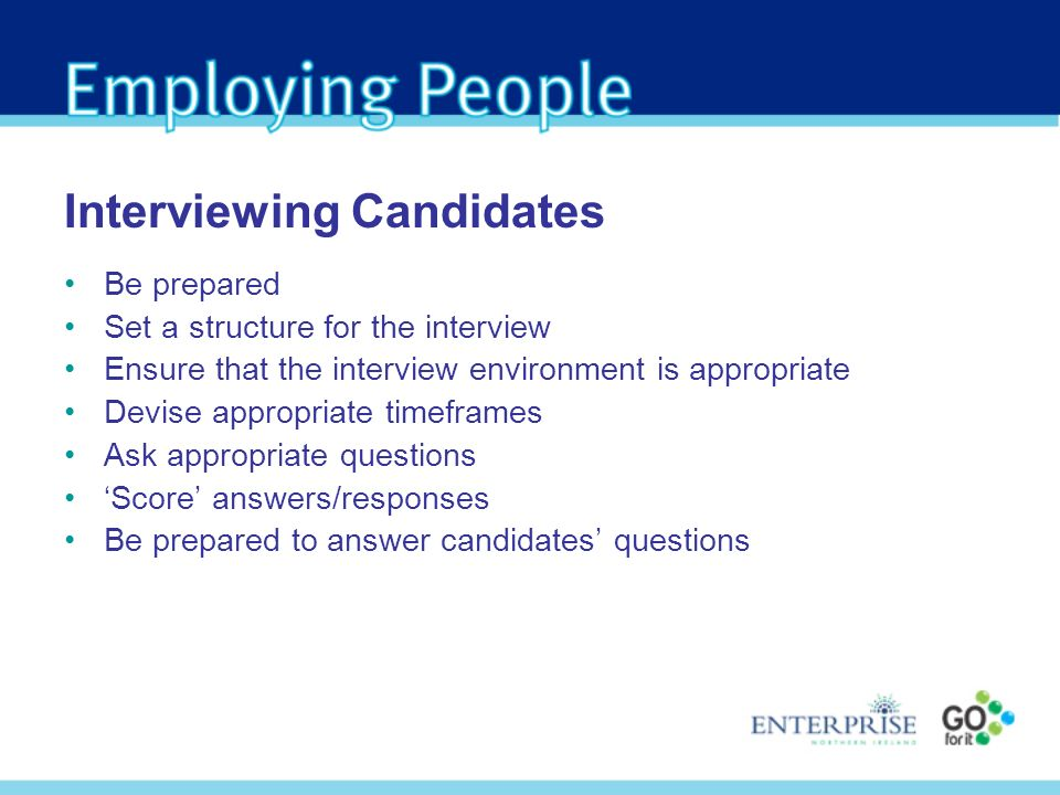 Be prepared Set a structure for the interview Ensure that the interview environment is appropriate Devise appropriate timeframes Ask appropriate questions Score answers/responses Be prepared to answer candidates questions Interviewing Candidates