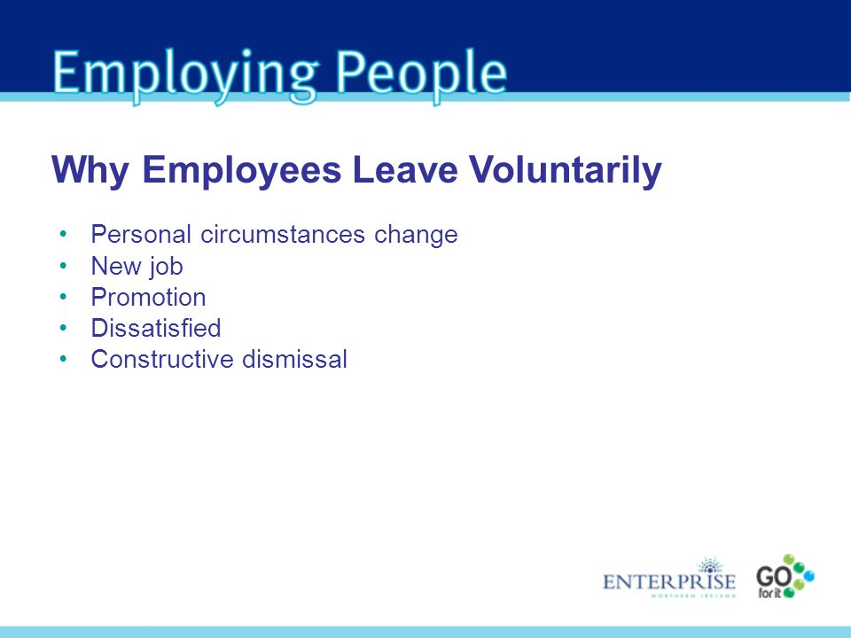 Personal circumstances change New job Promotion Dissatisfied Constructive dismissal Why Employees Leave Voluntarily