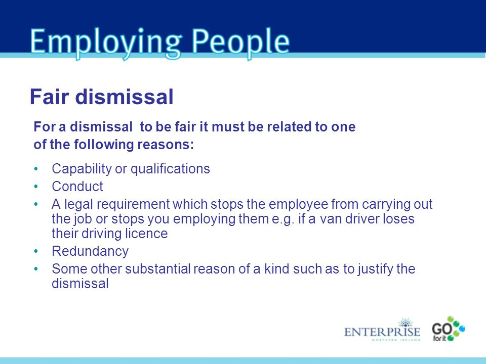 For a dismissal to be fair it must be related to one of the following reasons: Capability or qualifications Conduct A legal requirement which stops the employee from carrying out the job or stops you employing them e.g.