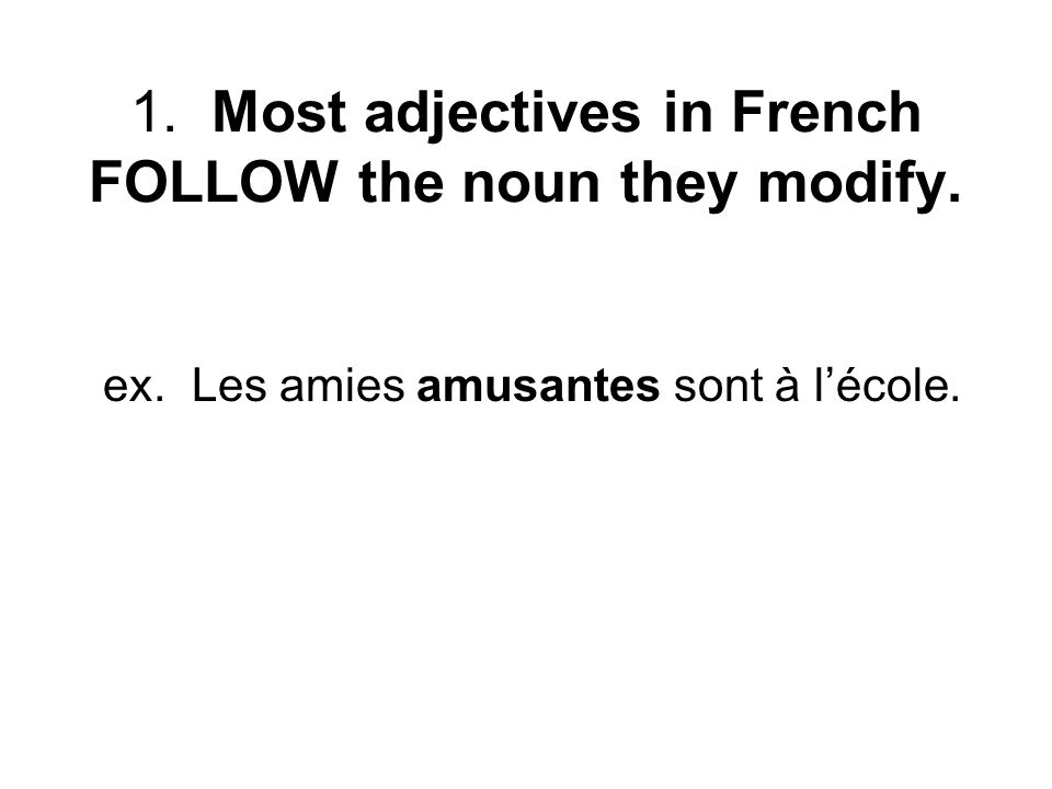 1. Most adjectives in French FOLLOW the noun they modify. ex. Les amies amusantes sont à lécole.