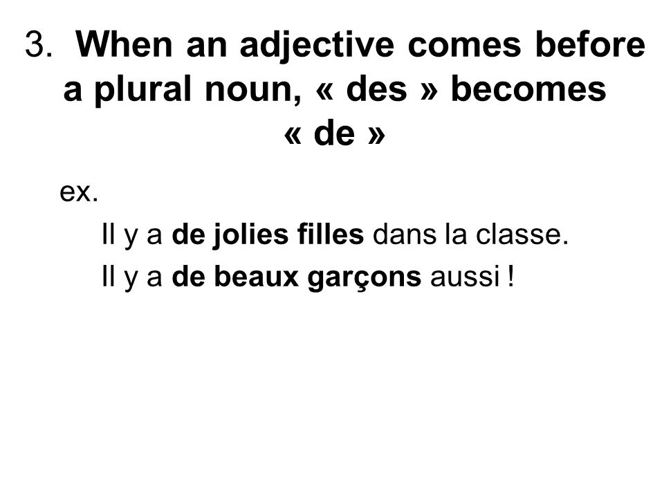 3. When an adjective comes before a plural noun, « des » becomes « de » ex.