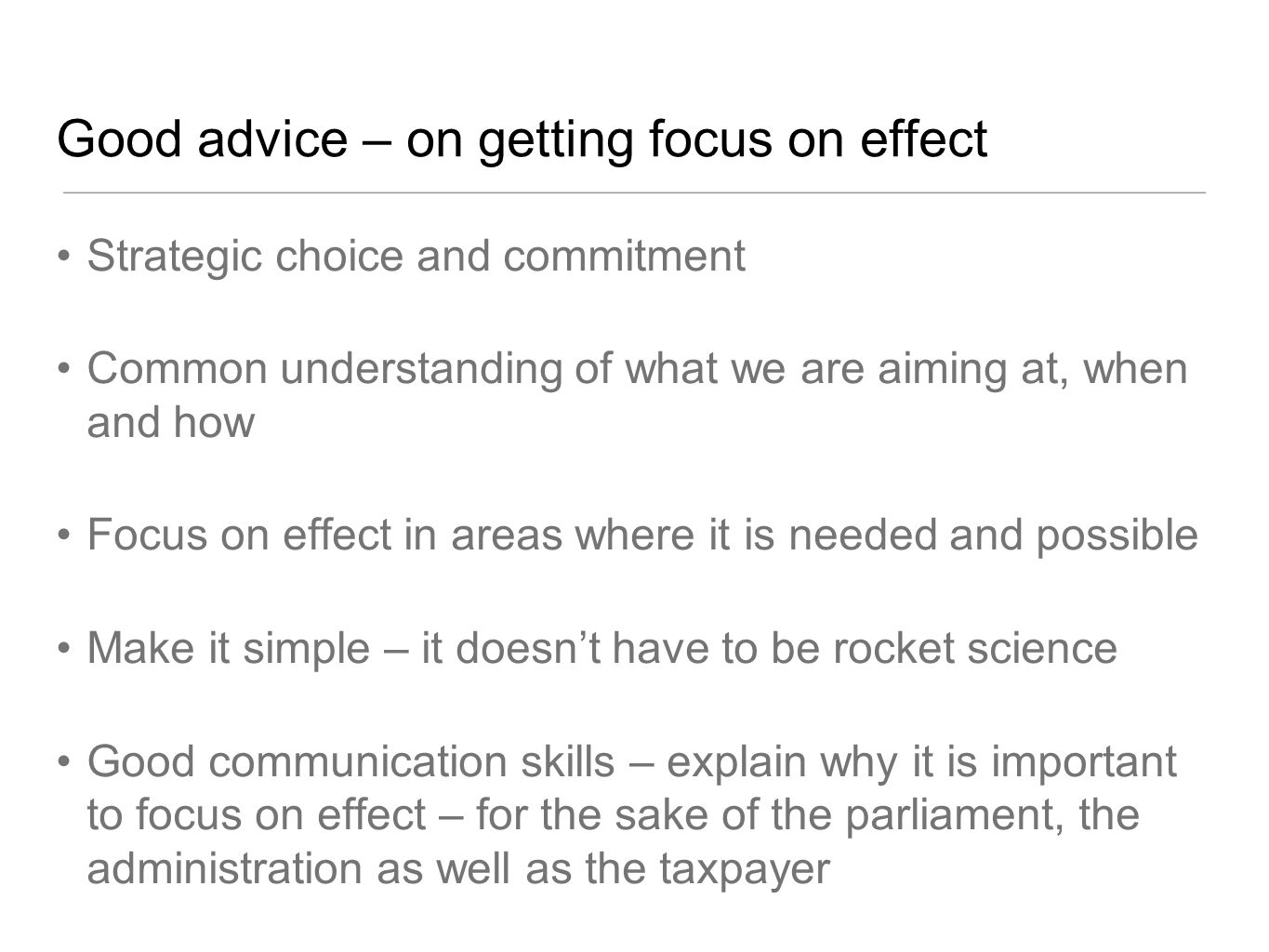 Good advice – on getting focus on effect Strategic choice and commitment Common understanding of what we are aiming at, when and how Focus on effect in areas where it is needed and possible Make it simple – it doesnt have to be rocket science Good communication skills – explain why it is important to focus on effect – for the sake of the parliament, the administration as well as the taxpayer
