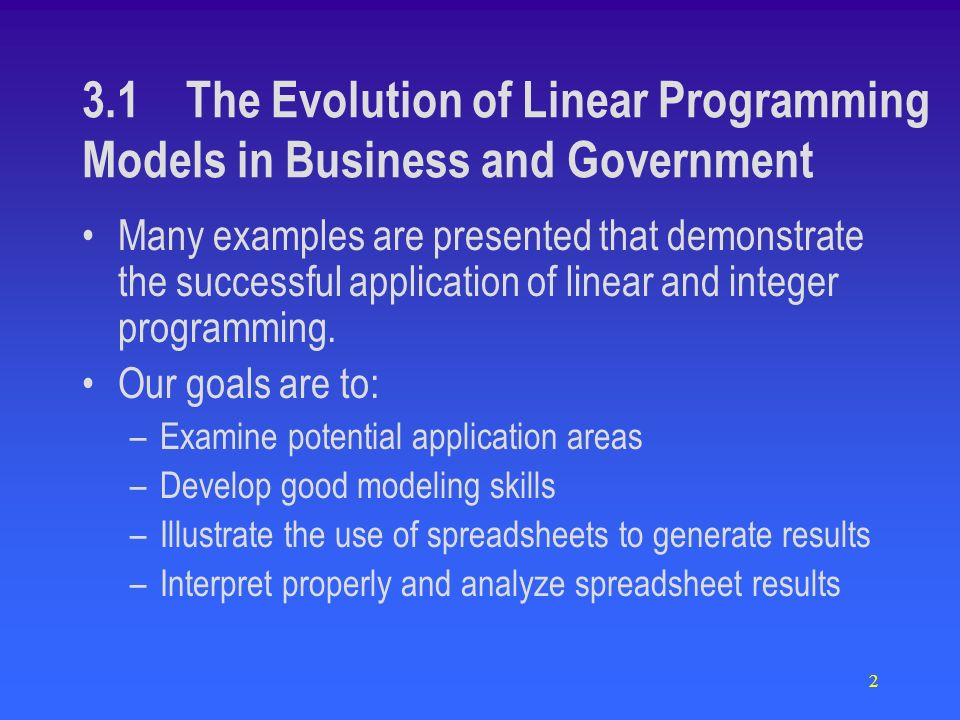 2 3.1 The Evolution of Linear Programming Models in Business and Government Many examples are presented that demonstrate the successful application of linear and integer programming.