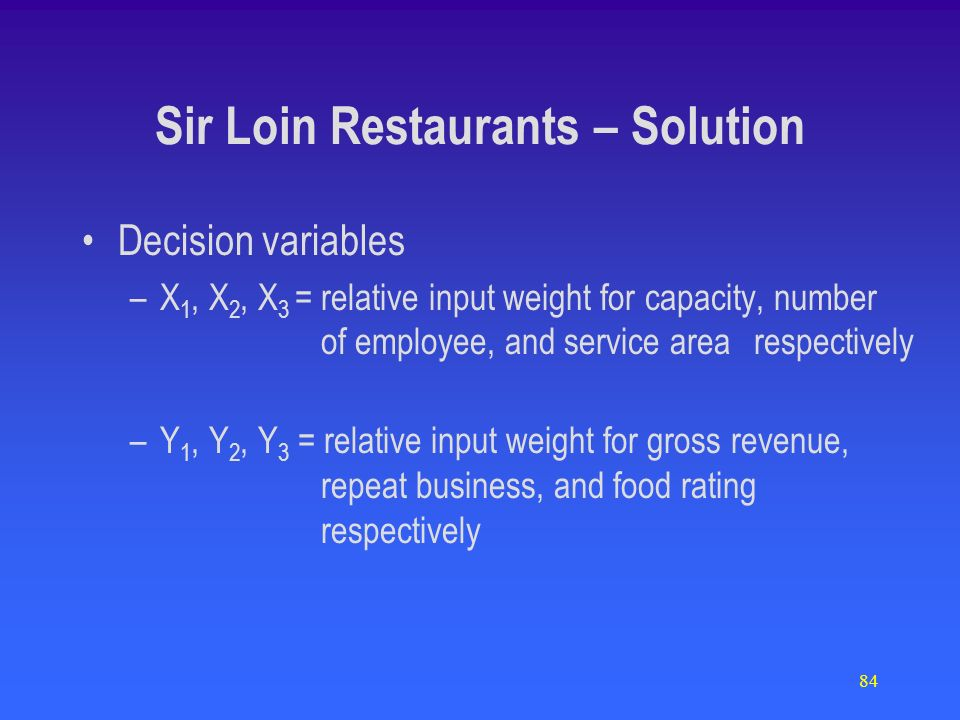 84 Decision variables –X 1, X 2, X 3 = relative input weight for capacity, number of employee, and service area respectively –Y 1, Y 2, Y 3 = relative input weight for gross revenue, repeat business, and food rating respectively Sir Loin Restaurants – Solution