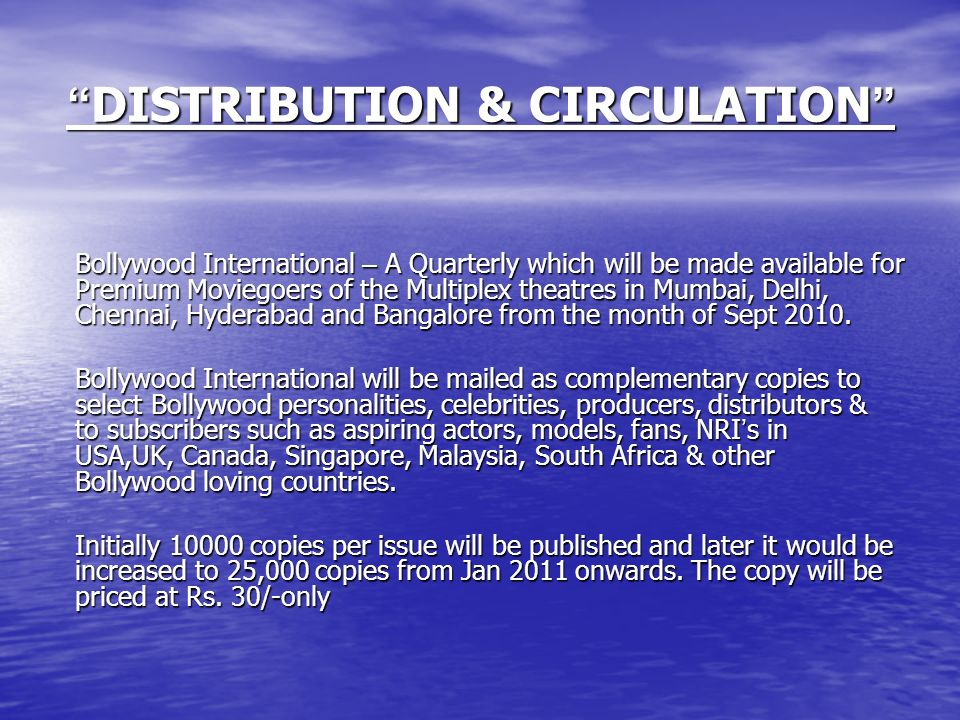 DISTRIBUTION & CIRCULATION DISTRIBUTION & CIRCULATION Bollywood International – A Quarterly which will be made available for Premium Moviegoers of the Multiplex theatres in Mumbai, Delhi, Chennai, Hyderabad and Bangalore from the month of Sept 2010.