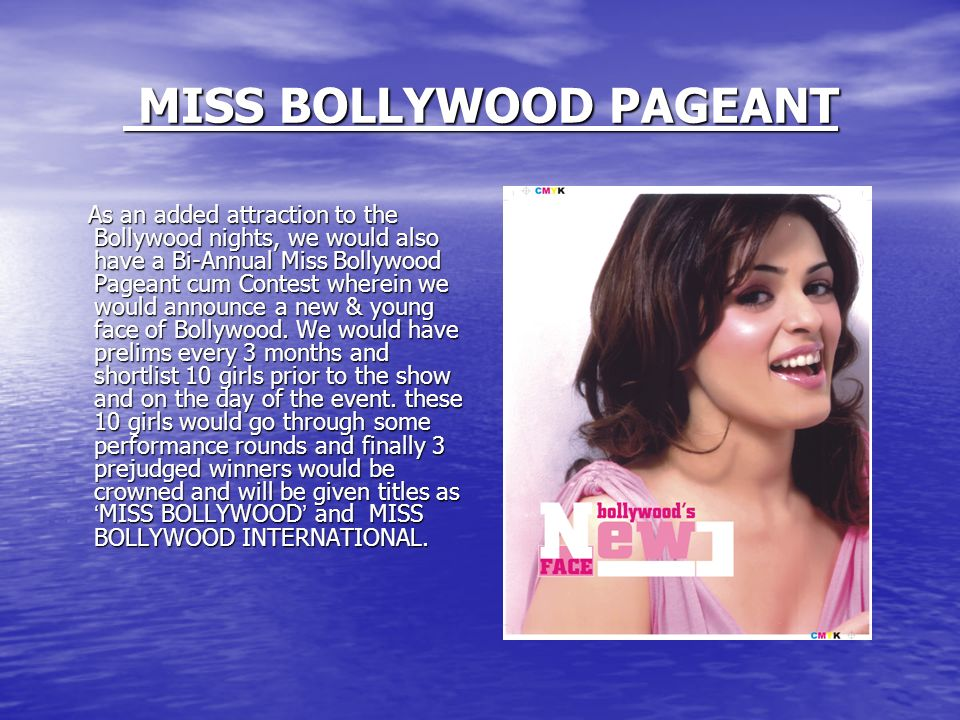 MISS BOLLYWOOD PAGEANT MISS BOLLYWOOD PAGEANT As an added attraction to the Bollywood nights, we would also have a Bi-Annual Miss Bollywood Pageant cum Contest wherein we would announce a new & young face of Bollywood.