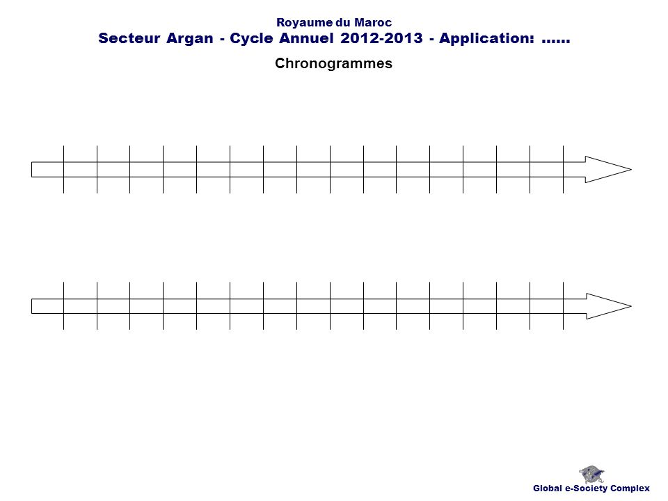 Chronogrammes Global e-Society Complex Royaume du Maroc Secteur Argan - Cycle Annuel 2012-2013 - Application:......