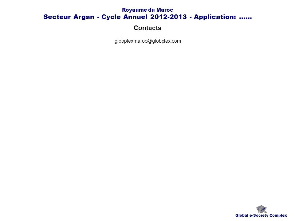 Contacts Global e-Society Complex globplexmaroc@globplex.com Royaume du Maroc Secteur Argan - Cycle Annuel 2012-2013 - Application:......