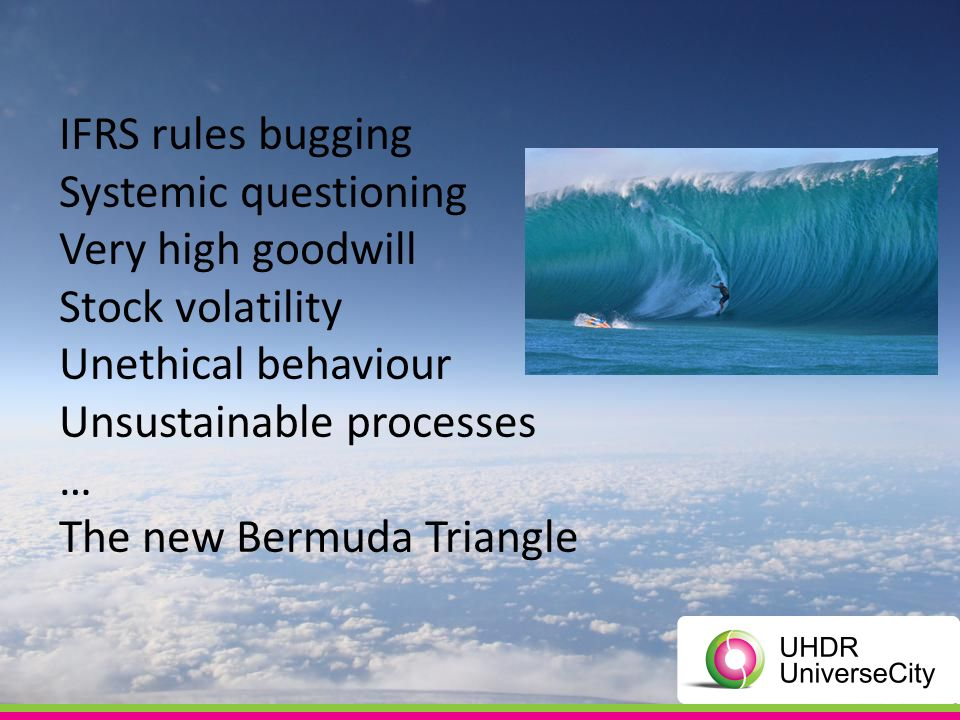 IFRS rules bugging Systemic questioning Very high goodwill Stock volatility Unethical behaviour Unsustainable processes … The new Bermuda Triangle