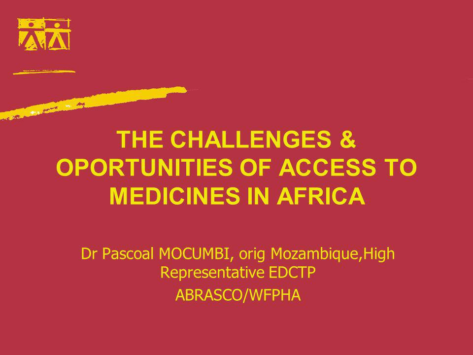 THE CHALLENGES & OPORTUNITIES OF ACCESS TO MEDICINES IN AFRICA Dr Pascoal MOCUMBI, orig Mozambique,High Representative EDCTP ABRASCO/WFPHA