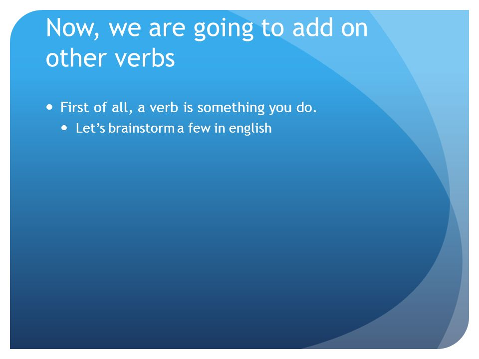 Now, we are going to add on other verbs First of all, a verb is something you do.