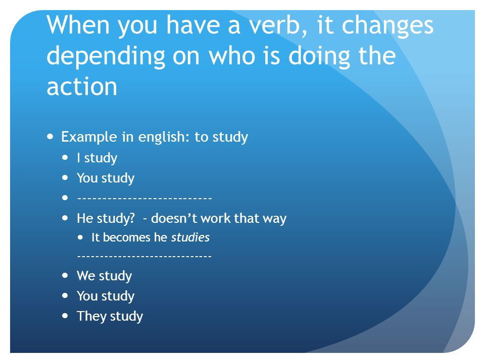When you have a verb, it changes depending on who is doing the action Example in english: to study I study You study --------------------------- He study.