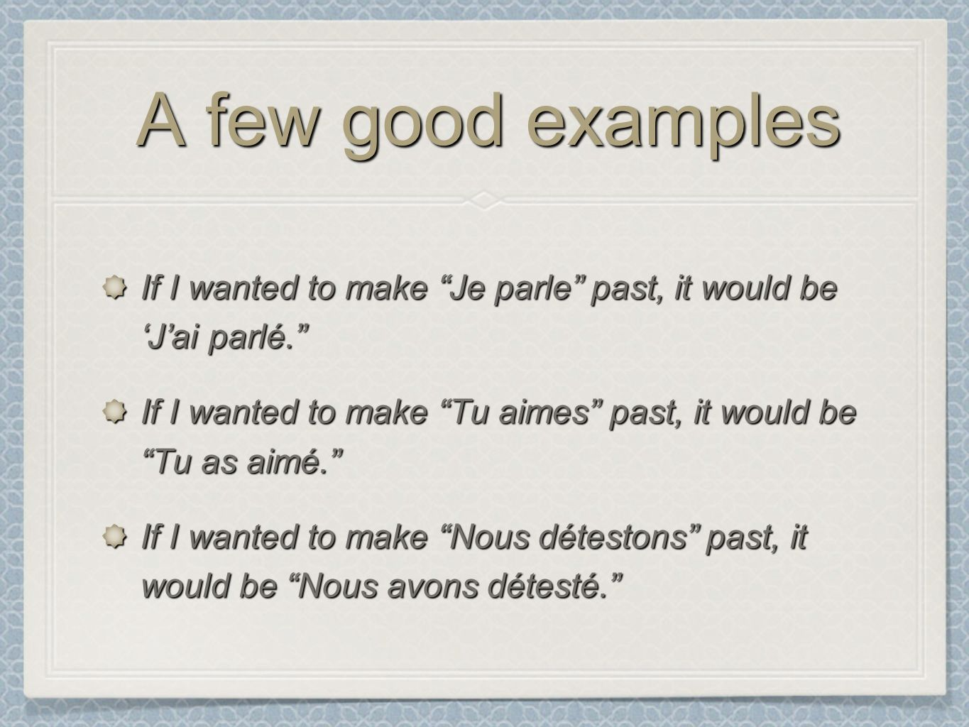 A few good examples If I wanted to make Je parle past, it would be Jai parlé.