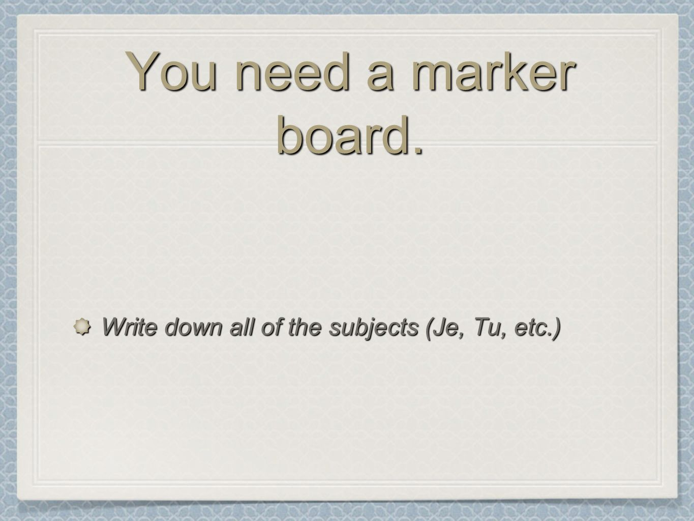 You need a marker board. Write down all of the subjects (Je, Tu, etc.)