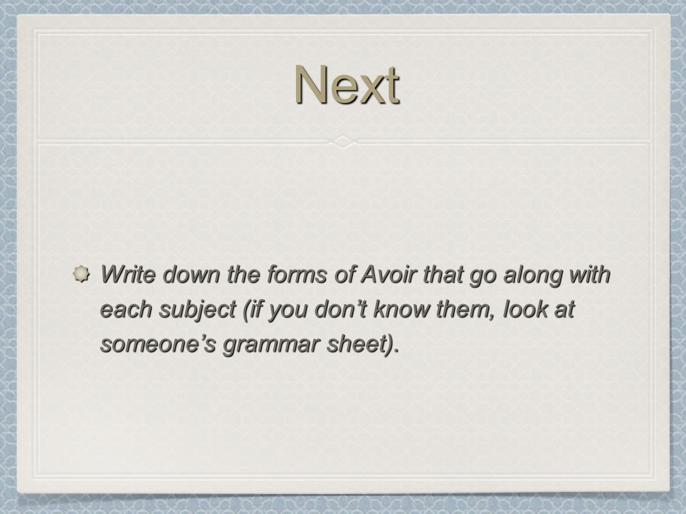 NextNext Write down the forms of Avoir that go along with each subject (if you dont know them, look at someones grammar sheet).