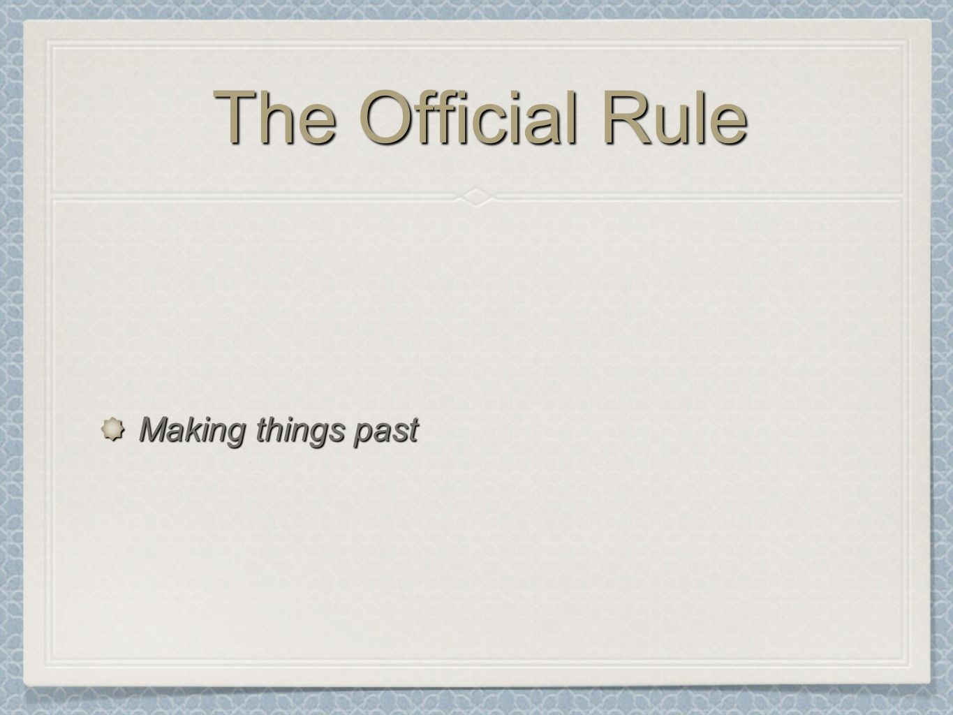 The Official Rule Making things past