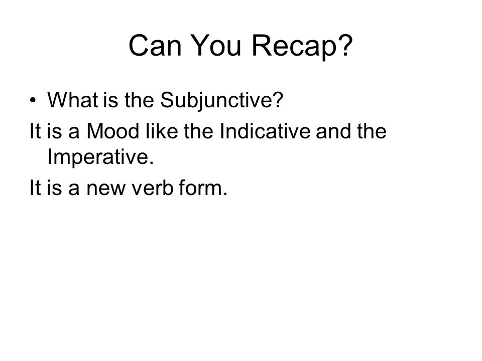 Can You Recap. What is the Subjunctive. It is a Mood like the Indicative and the Imperative.