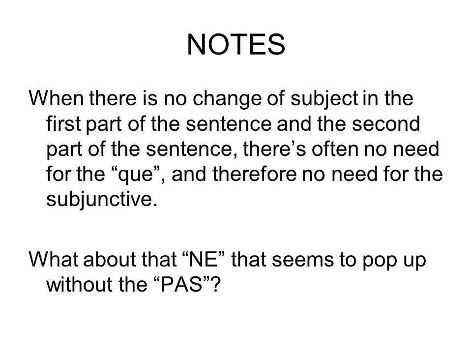 NOTES When there is no change of subject in the first part of the sentence and the second part of the sentence, theres often no need for the que, and therefore no need for the subjunctive.