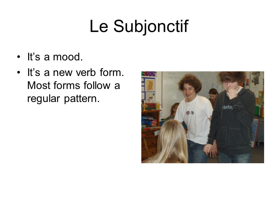 Le Subjonctif Its a mood. Its a new verb form. Most forms follow a regular pattern.