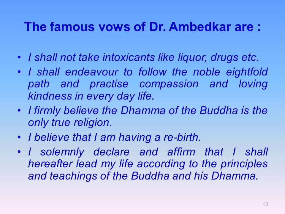 10 The famous vows of Dr. Ambedkar are : I shall not take intoxicants like liquor, drugs etc.
