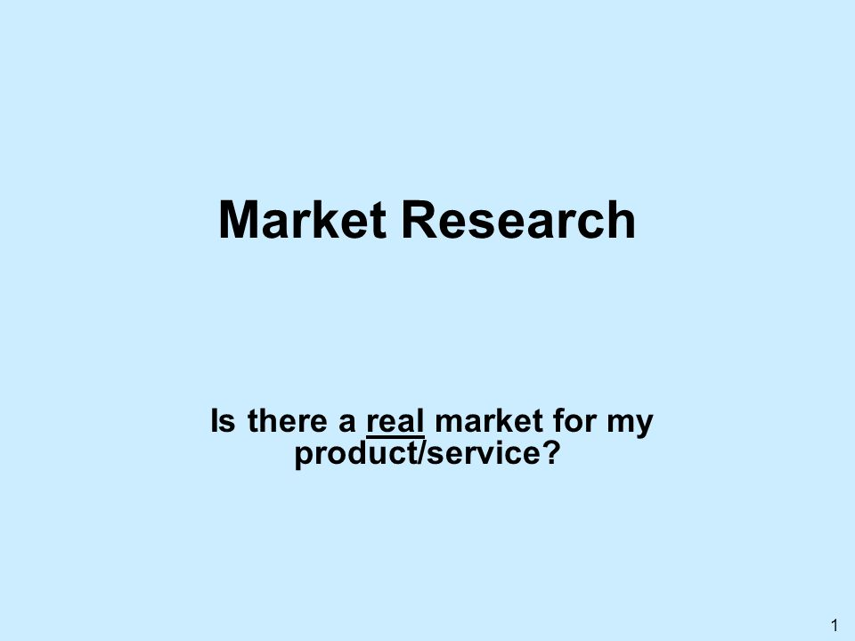 1 Market Research Is there a real market for my product/service