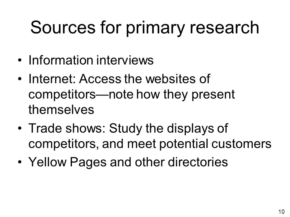 10 Sources for primary research Information interviews Internet: Access the websites of competitorsnote how they present themselves Trade shows: Study the displays of competitors, and meet potential customers Yellow Pages and other directories