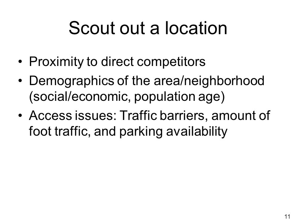 11 Scout out a location Proximity to direct competitors Demographics of the area/neighborhood (social/economic, population age) Access issues: Traffic barriers, amount of foot traffic, and parking availability