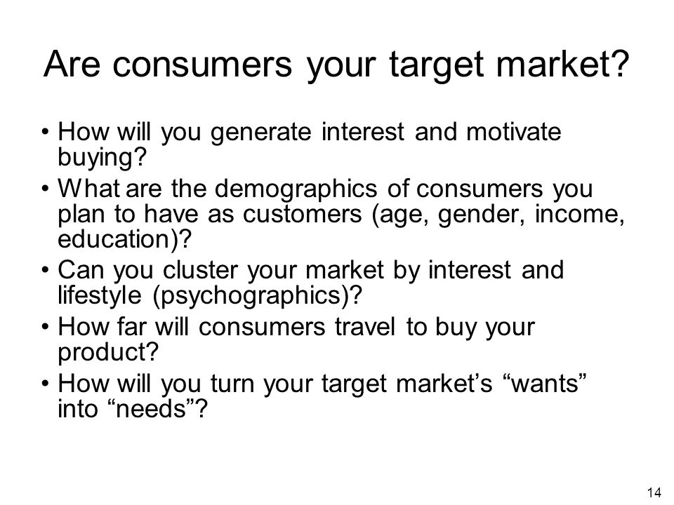 14 Are consumers your target market. How will you generate interest and motivate buying.
