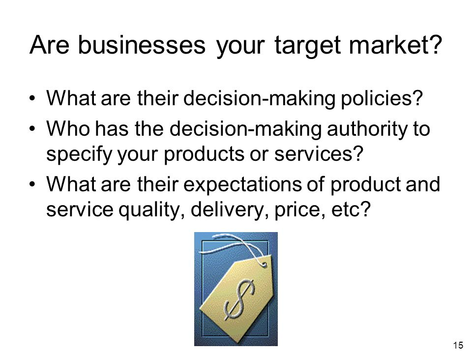 15 Are businesses your target market. What are their decision-making policies.