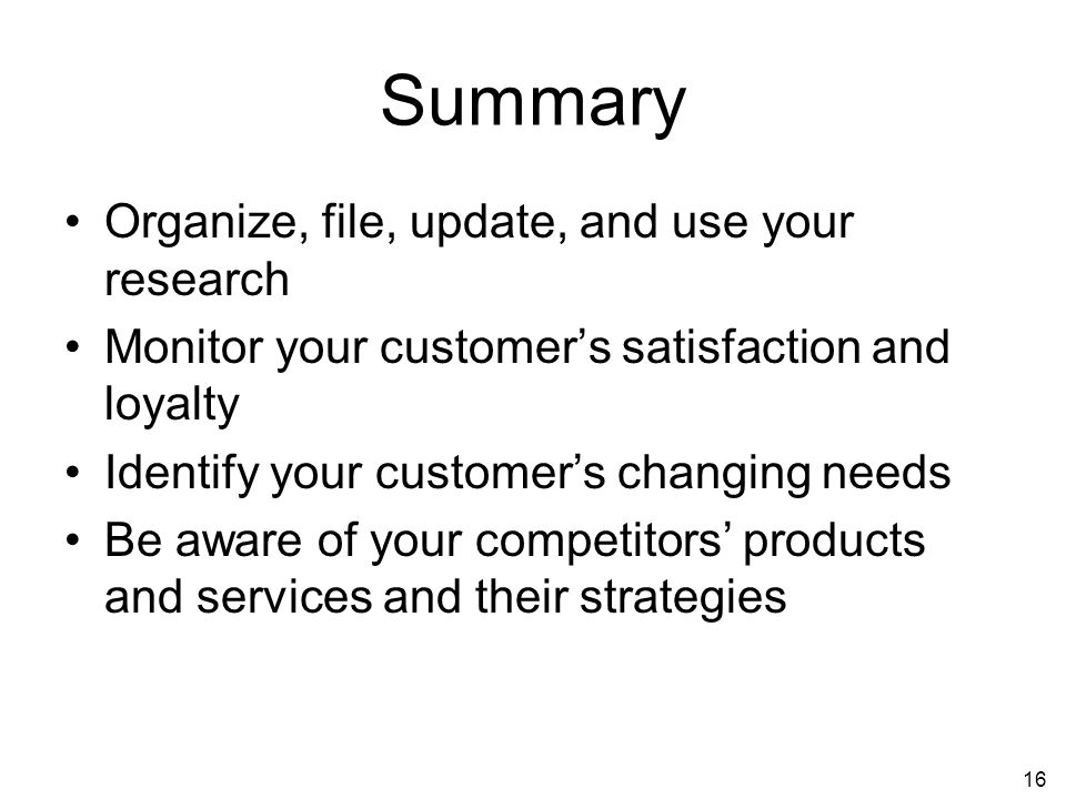 16 Summary Organize, file, update, and use your research Monitor your customers satisfaction and loyalty Identify your customers changing needs Be aware of your competitors products and services and their strategies
