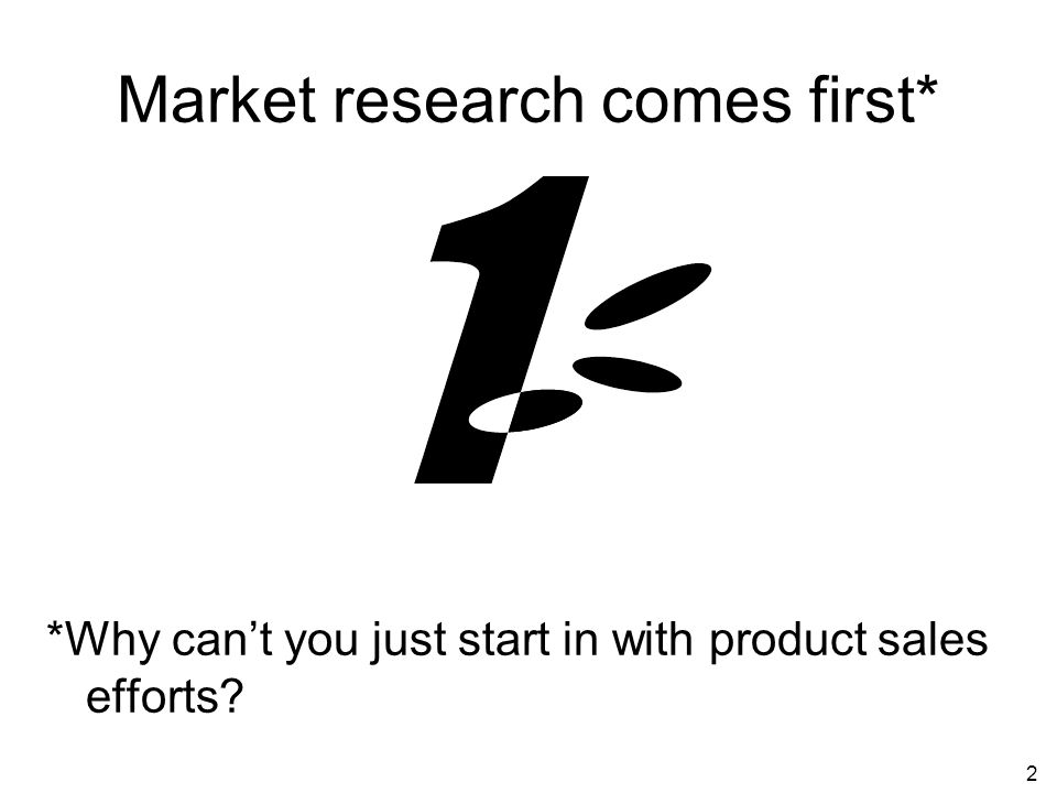 2 Market research comes first* *Why cant you just start in with product sales efforts