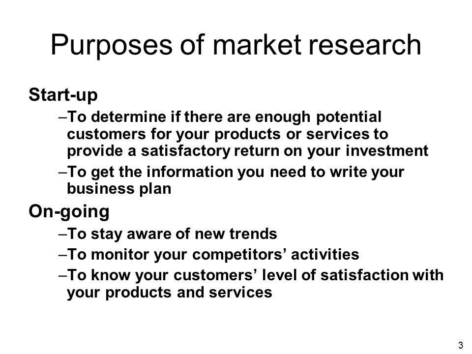 3 Purposes of market research Start-up –To determine if there are enough potential customers for your products or services to provide a satisfactory return on your investment –To get the information you need to write your business plan On-going –To stay aware of new trends –To monitor your competitors activities –To know your customers level of satisfaction with your products and services