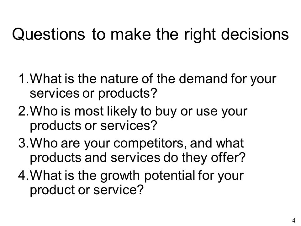 4 Questions to make the right decisions 1.What is the nature of the demand for your services or products.