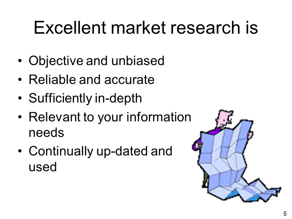 5 Excellent market research is Objective and unbiased Reliable and accurate Sufficiently in-depth Relevant to your information needs Continually up-dated and used