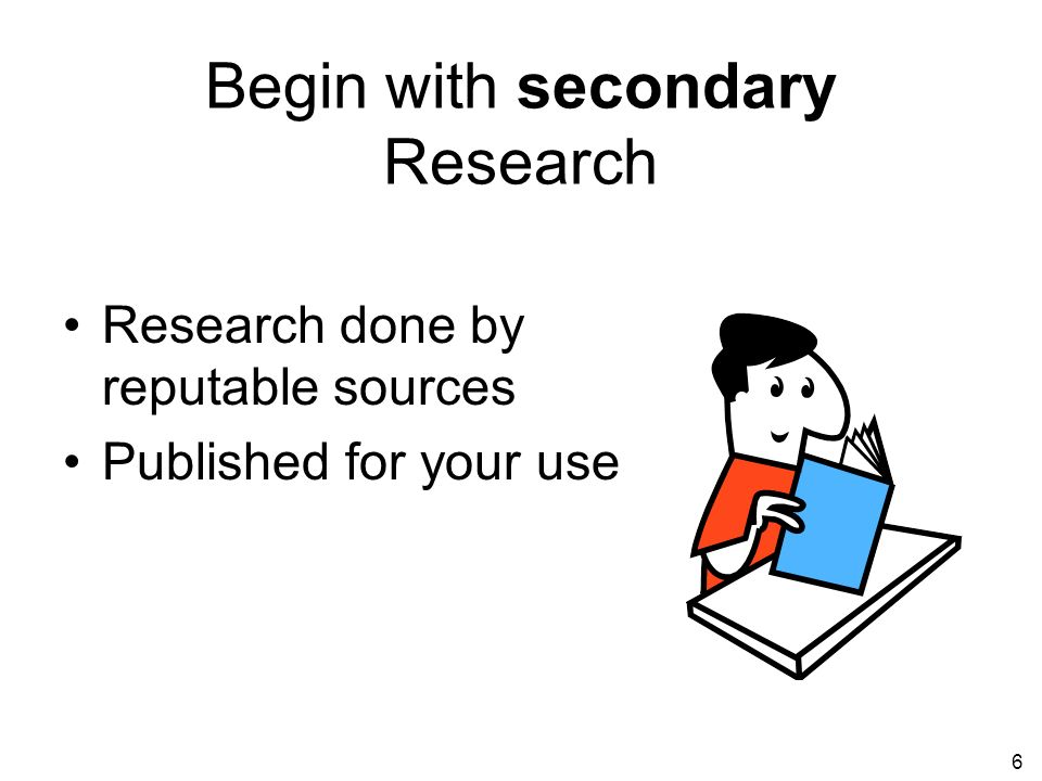 6 Begin with secondary Research Research done by reputable sources Published for your use