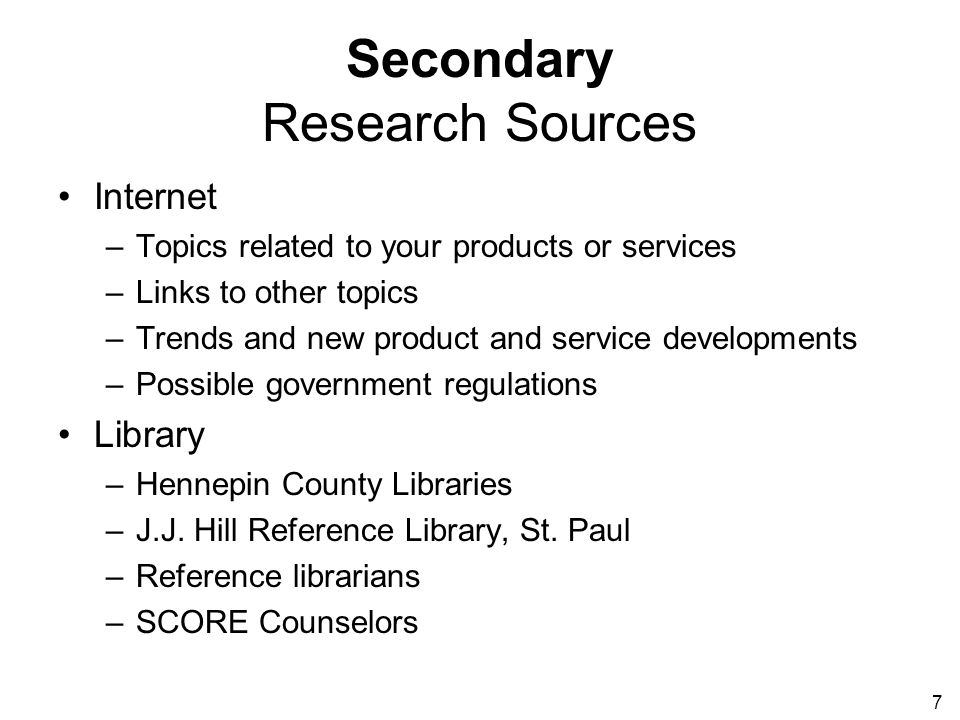 7 Secondary Research Sources Internet –Topics related to your products or services –Links to other topics –Trends and new product and service developments –Possible government regulations Library –Hennepin County Libraries –J.J.