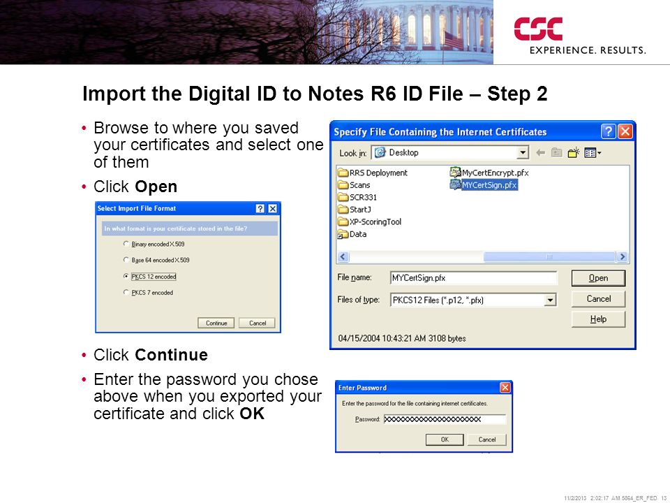 11/2/2013 2:02:38 AM 5864_ER_FED 13 Import the Digital ID to Notes R6 ID File – Step 2 Browse to where you saved your certificates and select one of them Click Open Click Continue Enter the password you chose above when you exported your certificate and click OK