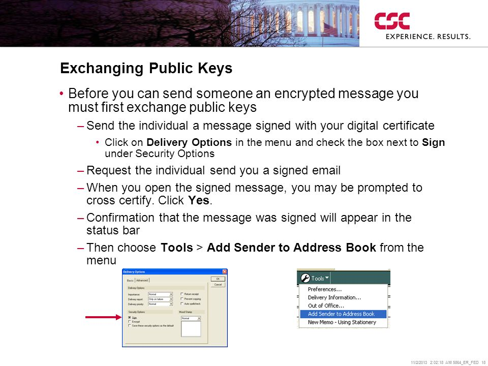 11/2/2013 2:02:38 AM 5864_ER_FED 18 Exchanging Public Keys Before you can send someone an encrypted message you must first exchange public keys –Send the individual a message signed with your digital certificate Click on Delivery Options in the menu and check the box next to Sign under Security Options –Request the individual send you a signed  –When you open the signed message, you may be prompted to cross certify.
