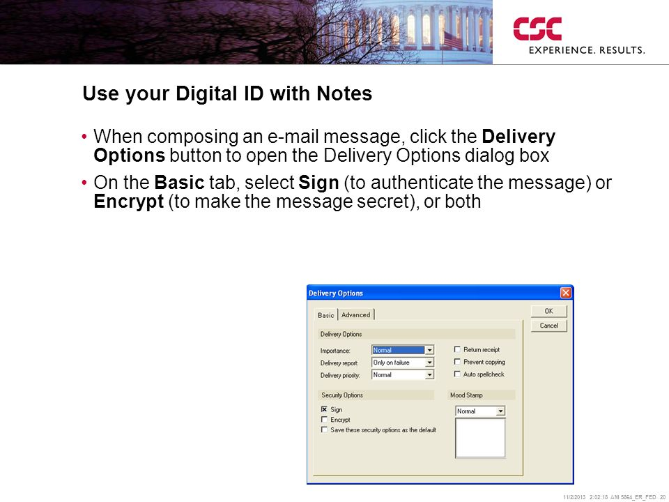 11/2/2013 2:02:38 AM 5864_ER_FED 20 Use your Digital ID with Notes When composing an  message, click the Delivery Options button to open the Delivery Options dialog box On the Basic tab, select Sign (to authenticate the message) or Encrypt (to make the message secret), or both