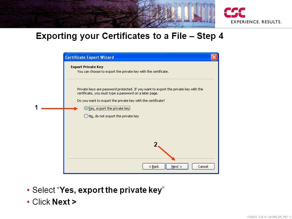 11/2/2013 2:02:38 AM 5864_ER_FED 6 Exporting your Certificates to a File – Step 4 Select Yes, export the private key Click Next > 1 2